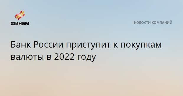 Банк России приступит к покупкам валюты в 2022 году