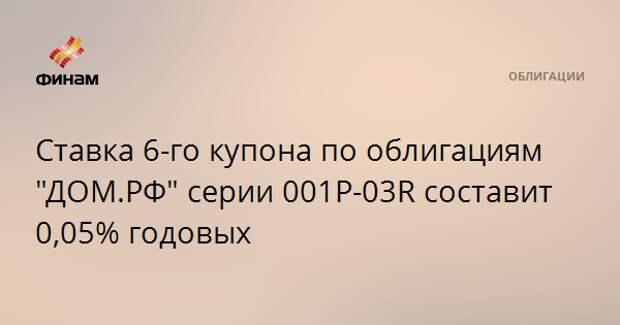 """Ставка 6-го купона по облигациям """"ДОМ.РФ"""" серии 001P-03R составит 0,05% годовых"""