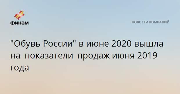 """""""Обувь России"""" в июне 2020 вышла на показатели продажиюня 2019 года"""