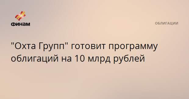 """Охта Групп"" готовит программу облигаций на 10 млрд рублей"