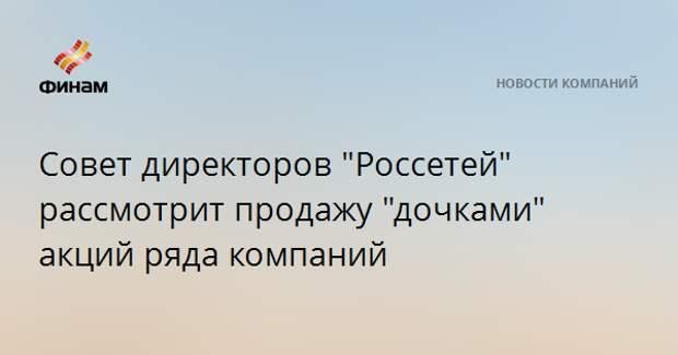 """Совет директоров """"Россетей"""" рассмотрит продажу """"дочками"""" акций ряда компаний"""