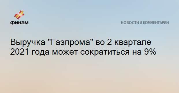 "Выручка ""Газпрома"" во 2 квартале 2021 года может сократиться на 9%"