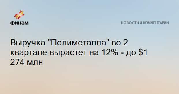 """Выручка """"Полиметалла"""" во 2 квартале вырастет на 12% - до $1 274 млн"""