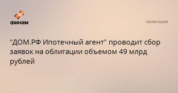 """""""ДОМ.РФ Ипотечный агент"""" проводит сбор заявок на облигации объемом 49 млрд рублей"""