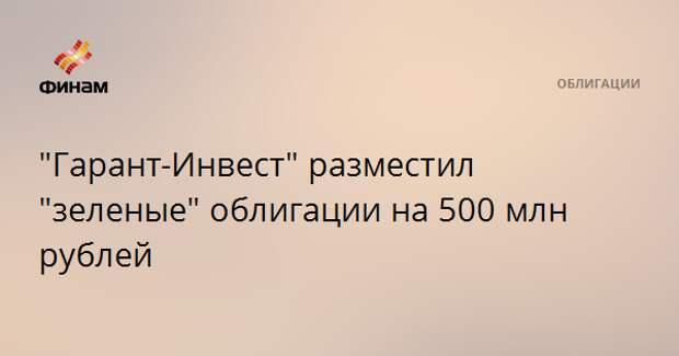 """""""Гарант-Инвест"""" разместил """"зеленые"""" облигации на 500 млн рублей"""