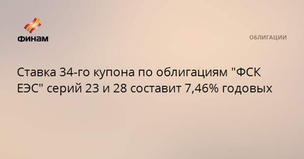 """Ставка 34-го купона по облигациям """"ФСК ЕЭС"""" серий 23 и 28 составит 7,46% годовых"""