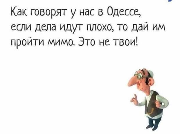 Возможно, это изображение (один или несколько человек и текст «как говорят y нас в одессе, если дела идут плохо, TO дай им пройти мимо. это не твои!»)