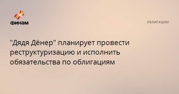 """""""Дядя Дёнер"""" планирует провести реструктуризацию и исполнить обязательства по облигациям"""