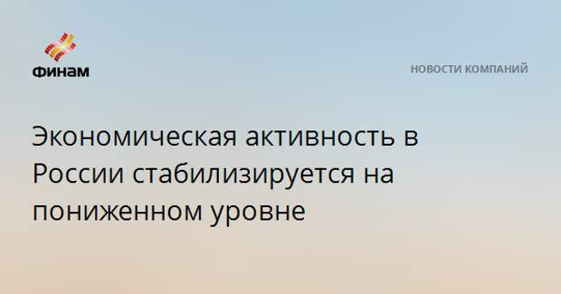 Экономическая активность в России стабилизируется на пониженном уровне