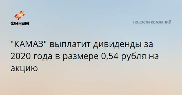 """""""КАМАЗ"""" выплатит дивиденды за 2020 года в размере 0,54 рубля на акцию"""