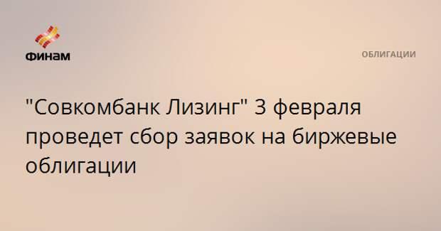 """""""Совкомбанк Лизинг"""" 3 февраля проведет сбор заявок на биржевые облигации"""