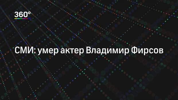 СМИ: умер актер Владимир Фирсов