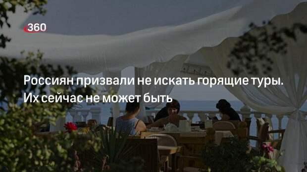 Россиян призвали не искать горящие туры. Их сейчас не может быть