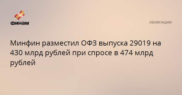 Минфин разместил ОФЗ выпуска 29019 на 430 млрд рублей при спросе в 474 млрд рублей