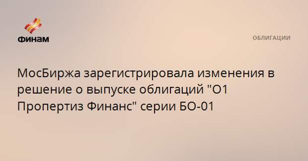 """МосБиржа зарегистрировала изменения в решение о выпуске облигаций """"О1 Пропертиз Финанс"""" серии БО-01"""