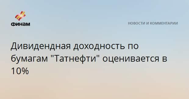 """Дивидендная доходность по бумагам """"Татнефти"""" оценивается в 10%"""