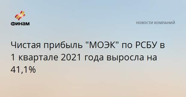 """Чистая прибыль """"МОЭК"""" по РСБУ в 1 квартале 2021 года выросла на 41,1%"""