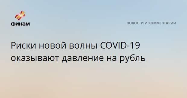 Риски новой волны COVID-19 оказывают давление на рубль