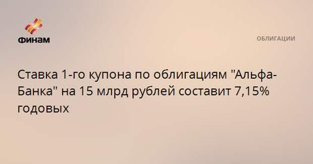 """Ставка 1-го купона по облигациям """"Альфа-Банка"""" на 15 млрд рублей составит 7,15% годовых"""
