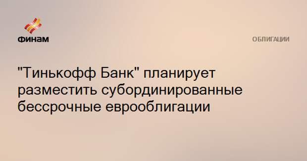 """""""Тинькофф Банк"""" планирует разместить субординированные бессрочные еврооблигации"""