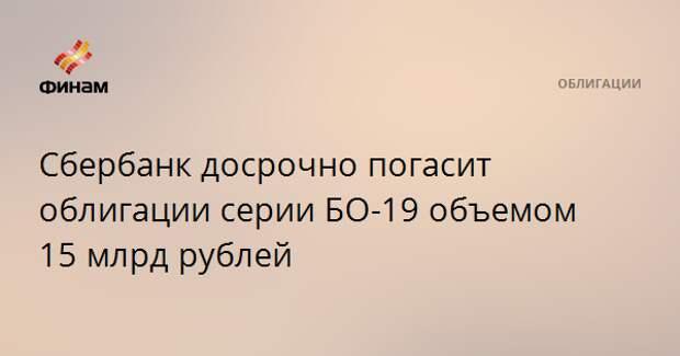 Сбербанк досрочно погасит облигации серии БО-19 объемом 15 млрд рублей