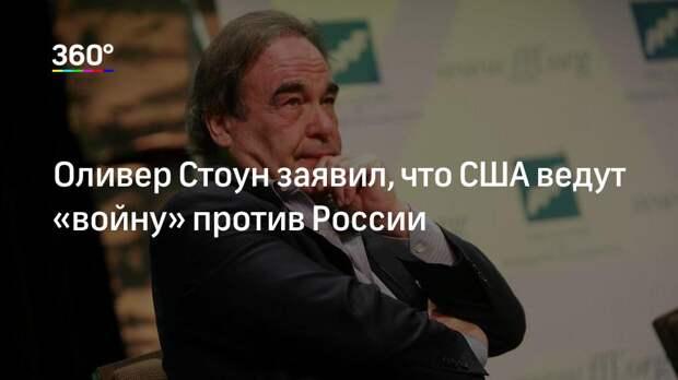 Оливер Стоун заявил, что США ведут «войну» против России
