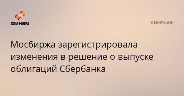 Мосбиржа зарегистрировала изменения в решение о выпуске облигаций Сбербанка