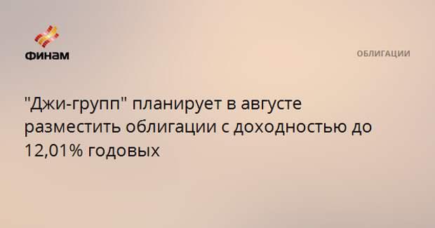 """""""Джи-групп"""" планирует в августе разместить облигации с доходностью до 12,01% годовых"""