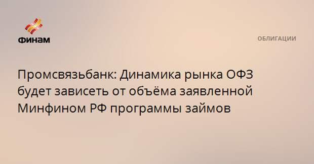 Промсвязьбанк: Динамика рынка ОФЗ будет зависеть от объёма заявленной Минфином РФ программы займов