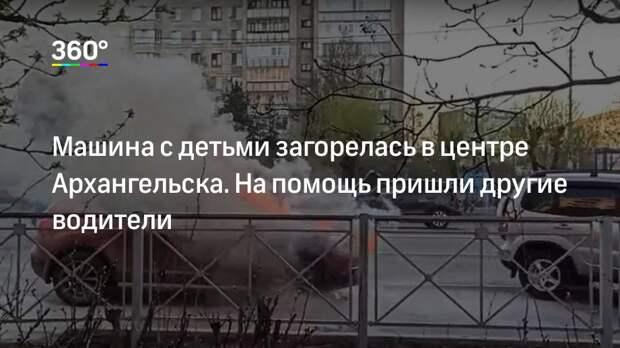 Машина с детьми загорелась в центре Архангельска. На помощь пришли другие водители