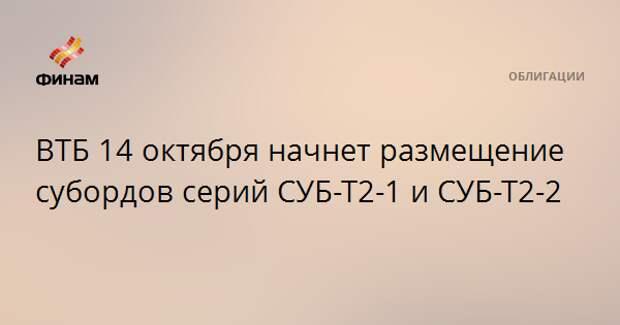 ВТБ 14 октября начнет размещение субордов серий СУБ-Т2-1 и СУБ-Т2-2