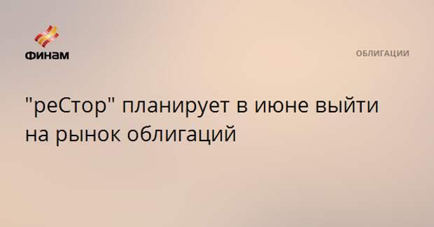"""""""реСтор"""" планирует в июне выйти на рынок облигаций"""