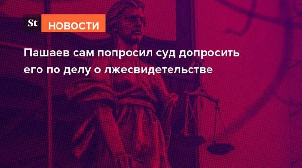 Пашаев сам попросил суд допросить его по делу о лжесвидетельстве