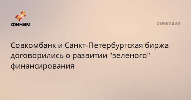 """Совкомбанк и Санкт-Петербургская биржа договорились о развитии """"зеленого"""" финансирования"""