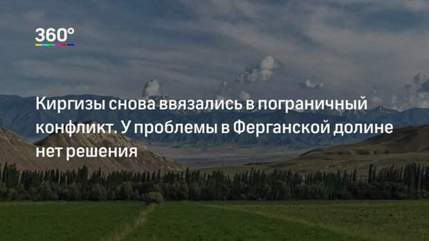 Киргизы снова ввязались в пограничный конфликт. У проблемы в Ферганской долине нет решения