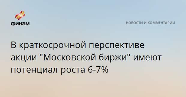 """В краткосрочной перспективе акции """"Московской биржи"""" имеют потенциал роста 6-7%"""