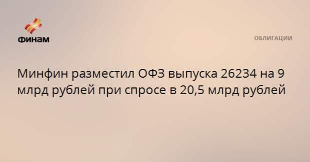 Минфин разместил ОФЗ выпуска 26234 на 9 млрд рублей при спросе в 20,5 млрд рублей