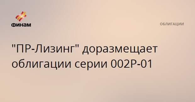 """""""ПР-Лизинг"""" доразмещает облигации серии 002Р-01"""