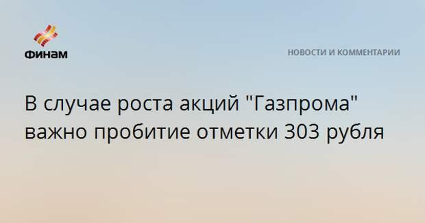 "В случае роста акций ""Газпрома"" важно пробитие отметки 303 рубля"