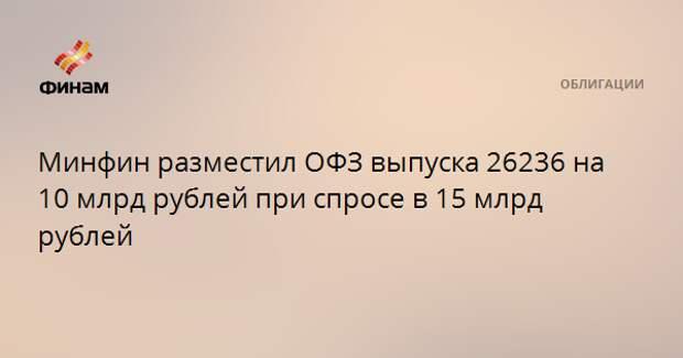 Минфин разместил ОФЗ выпуска 26236 на 10 млрд рублей при спросе в 15 млрд рублей