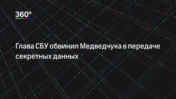 Глава СБУ обвинил Медведчука в передаче секретных данных