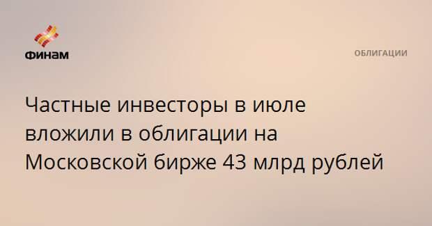 Частные инвесторы в июле вложили в облигации на Московской бирже 43 млрд рублей