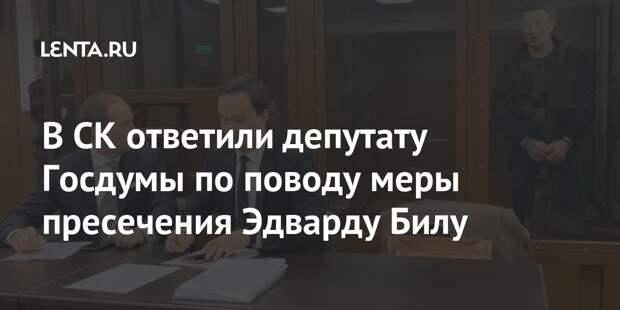 В СК ответили депутату Госдумы по поводу меры пресечения Эдварду Билу