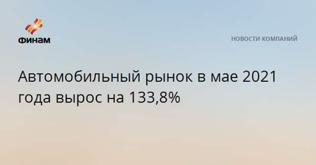 Автомобильный рынок в мае 2021 года вырос на 133,8%