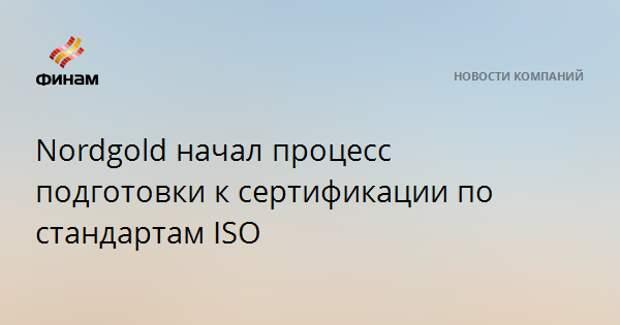 Nordgold начал процесс подготовки к сертификации по стандартам ISO