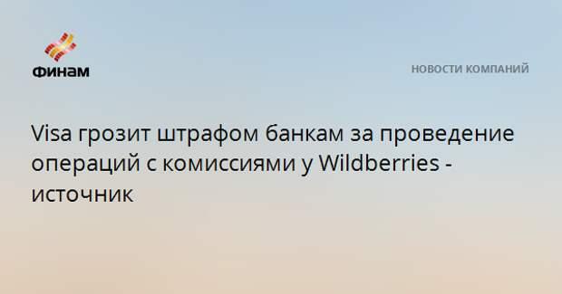 Visa грозит штрафом банкам за проведение операций с комиссиями у Wildberries - источник