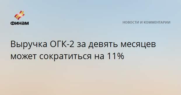 Выручка ОГК-2 за девять месяцев может сократиться на 11%