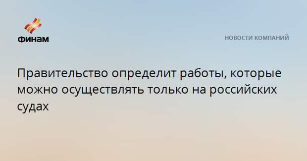 Правительство определит работы, которые можно осуществлять только на российских судах