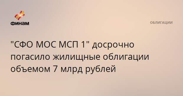 """""""СФО МОС МСП 1"""" досрочно погасило жилищные облигации объемом 7 млрд рублей"""
