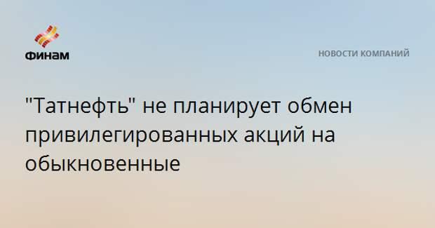 """""""Татнефть"""" не планирует обмен привилегированных акций на обыкновенные"""